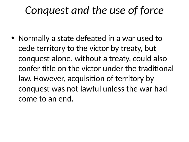 Conquest and the use of force • Normally a state defeated in a war used to