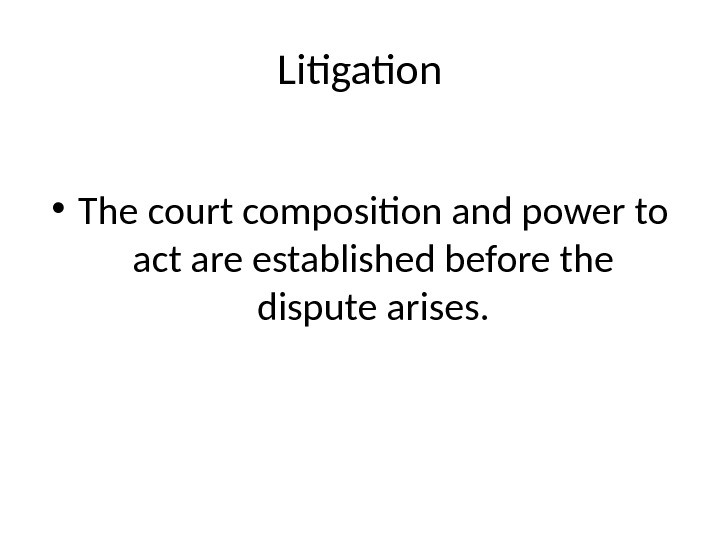 Litigation • The court composition and power to act are established before the dispute arises.