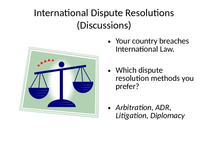 International Dispute Resolutions (Discussions) • Your country breaches International Law.  • Which dispute resolution methods