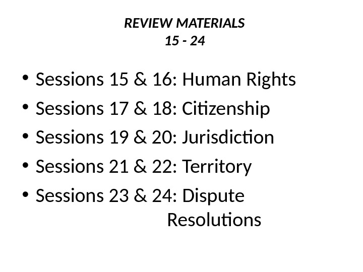 REVIEW MATERIALS 15 - 24  • Sessions 15 & 16: Human Rights • Sessions 17