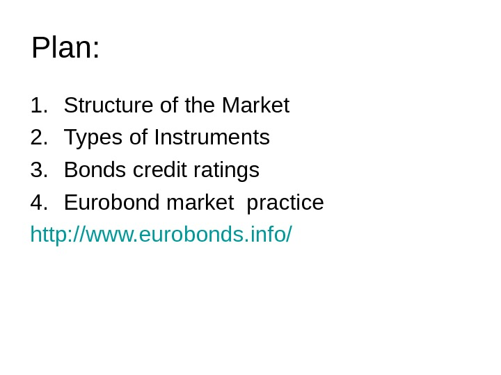 Plan: 1. Structure of the Market 2. Types of Instruments 3. Bonds credit ratings 4. Eurobond