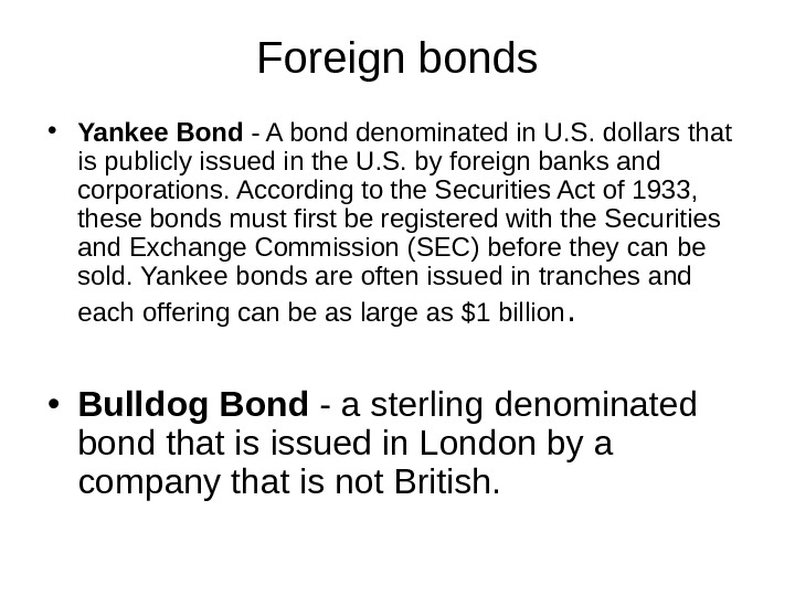 Foreign bonds • Yankee Bond - A bond denominated in U. S. dollars that is publicly