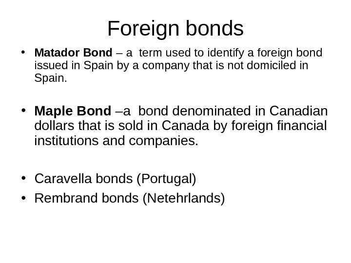 Foreign bonds • Matador Bond – a term used to identify a foreign bond issued in