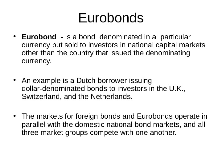 Eurobonds • Eurobond  - is a bond denominated in a particular currency but sold to