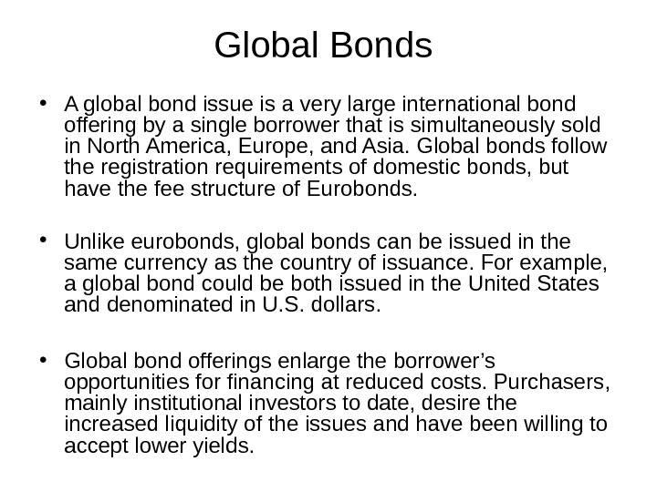 Global Bonds  • A global bond issue is a very large international bond offering by