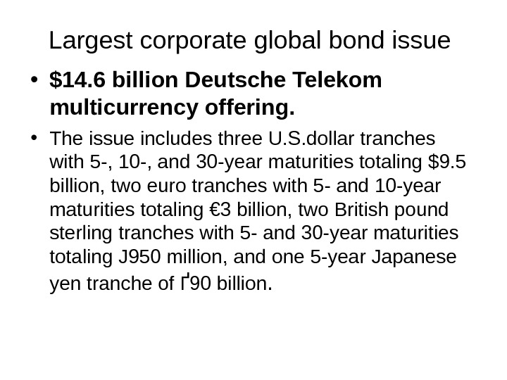 Largest corporate global bond issue  • $14. 6 billion Deutsche Telekom multicurrency offering. • The
