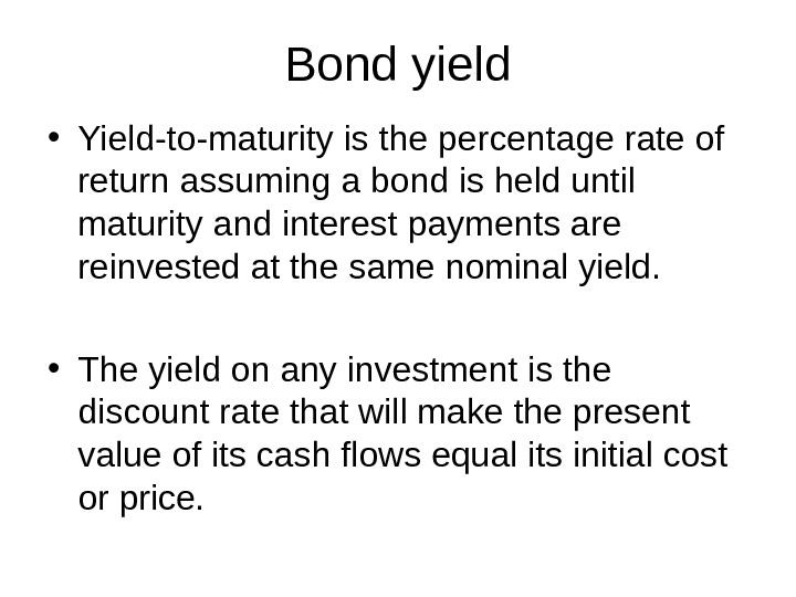 Bond yield • Yield-to-maturity is the percentage rate of return assuming a bond is held until