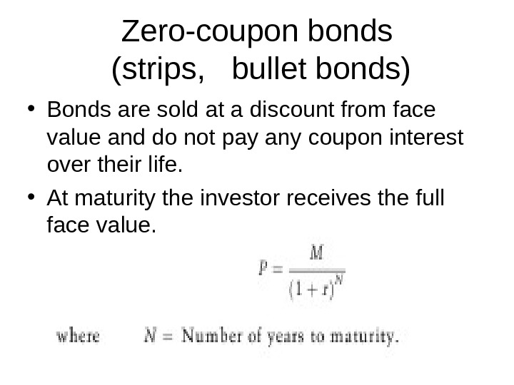 Zero-coupon bonds (strips,  bullet bonds) • Bonds are sold at a discount from face value