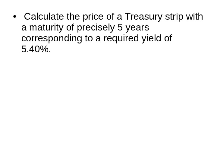 •  Calculate the price of a Treasury strip with a maturity of precisely 5