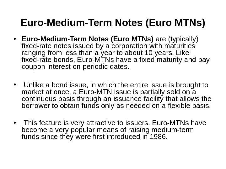 Euro-Medium-Term Notes  (Euro MTNs) • Euro-Medium-Term Notes (Euro MTNs) are (typically) fixed-rate notes issued by