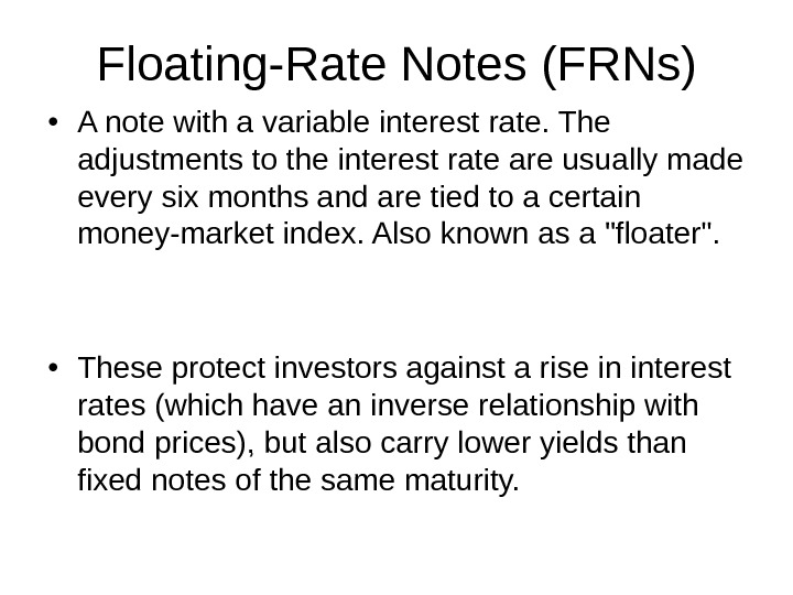 Floating-Rate Notes (FRNs) • A note with a variable interest rate. The adjustments to the interest