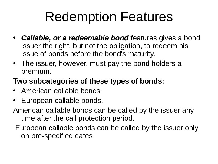 Redemption Features • Callable, or a redeemable bond features gives a bond issuer the right, but
