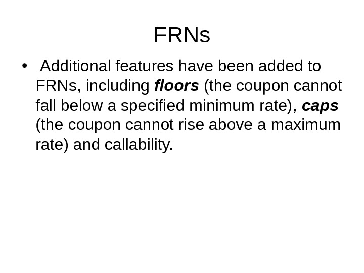 FRNs •  Additional features have been added to FRNs, including floors (the coupon cannot fall