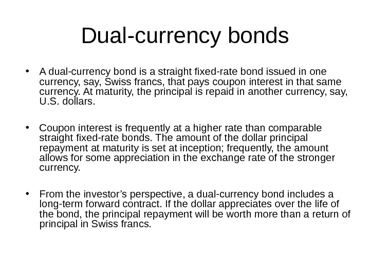 Dual-currency bonds • A dual-currency bond is a straight fixed-rate bond issued in one currency, say,