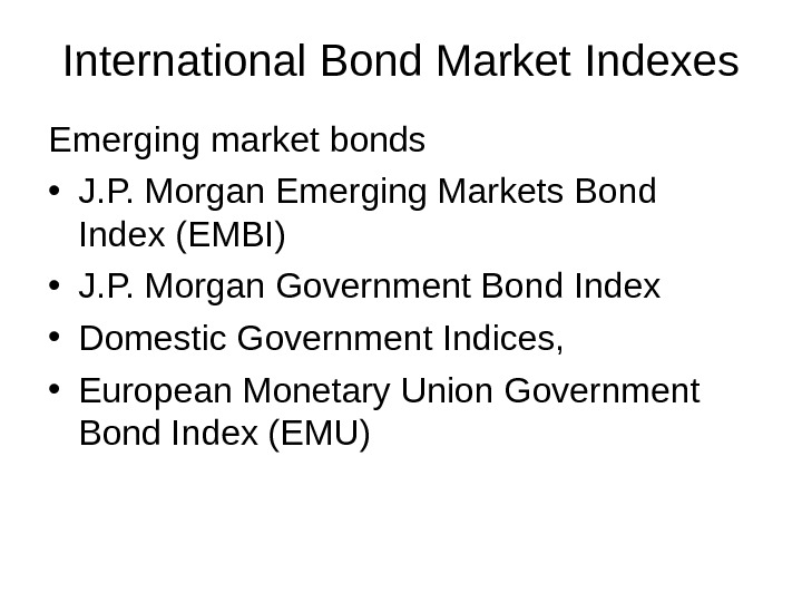 International Bond Market Indexes Emerging market bonds • J. P. Morgan Emerging Markets Bond Index (EMBI)