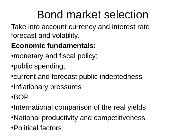 Bond market selection Take into account currency and interest rate forecast and volatility. Economic fundamentals: