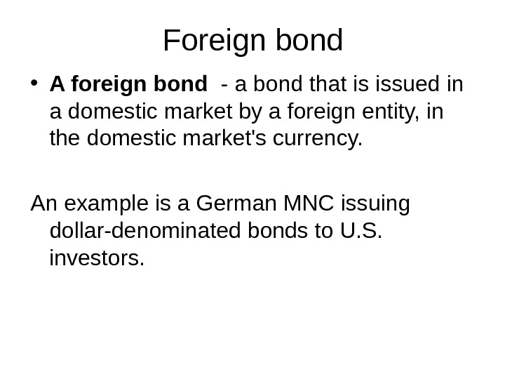 Foreign bond • A foreign bond  - a bond that is issued in a domestic