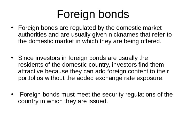 Foreign bonds • Foreign bonds are regulated by the domestic market authorities and are usually given