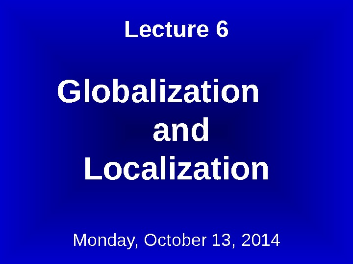 Lecture 6 Globalization  and Localization Monday, October 13, 2014