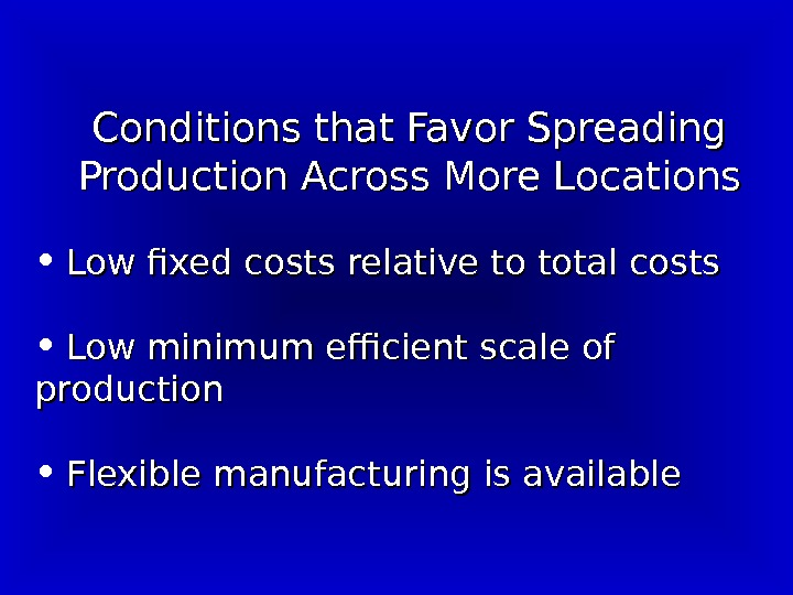 Conditions that Favor Spreading Production Across More Locations • Low fixed costs relative to total costs