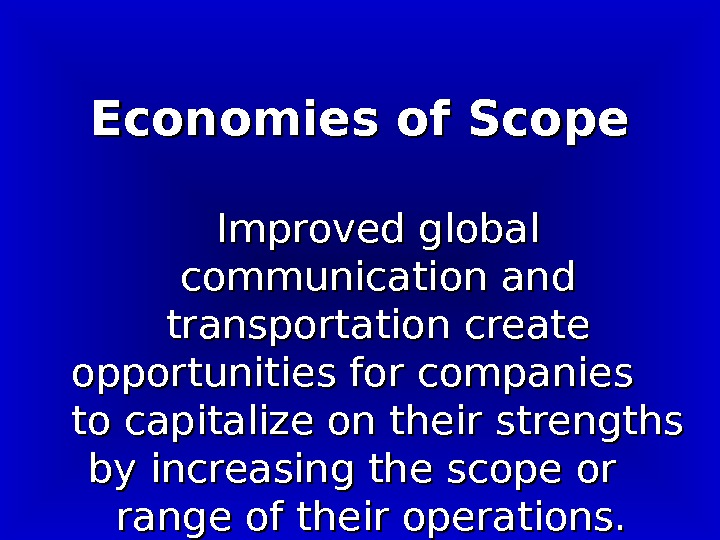 Economies of Scope Improved global communication and transportation create opportunities for companies to capitalize on their