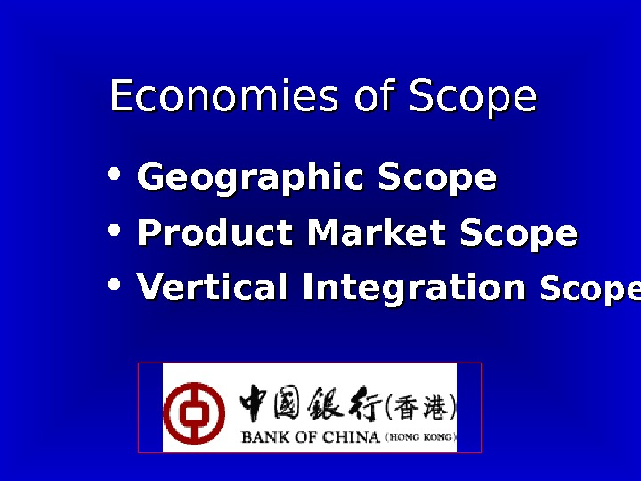 Economies of Scope • Geographic Scope • Product Market Scope • Vertical Integration Scope