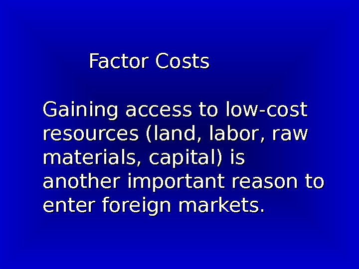 Factor Costs  Gaining access to low-cost resources (land, labor, raw materials, capital)