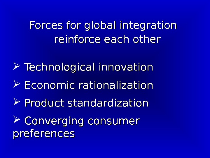 Forces for global integration   reinforce each other Technological innovation Economic rationalization Product standardization