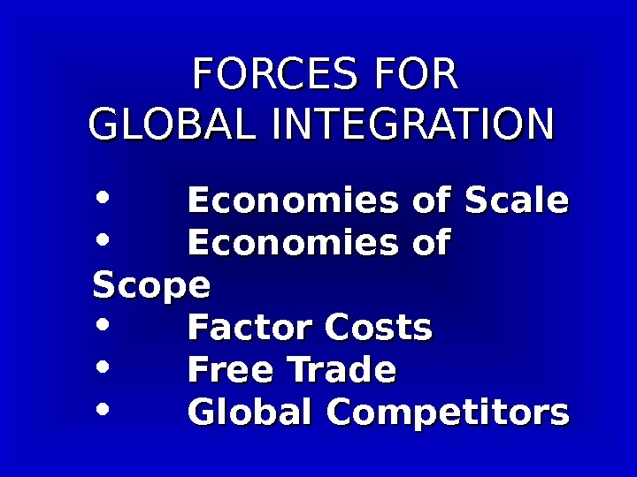 FORCES FOR  GLOBAL INTEGRATION • Economies of Scale • Economies of Scope •