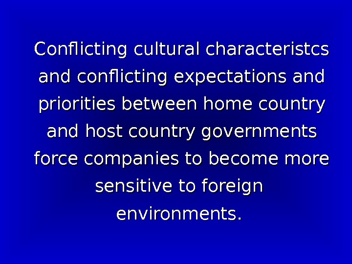 Conflicting cultural characteristcs and conflicting expectations and priorities between home country and host country governments force