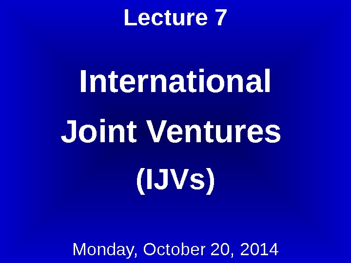 Lecture 7 International Joint Ventures (IJVs) Monday, October 20, 2014