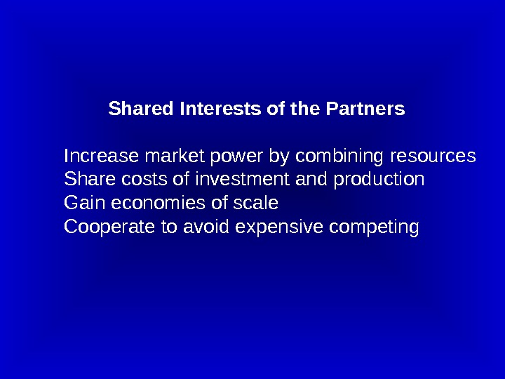 Shared Interests of the Partners Increase market power by combining resources Share costs