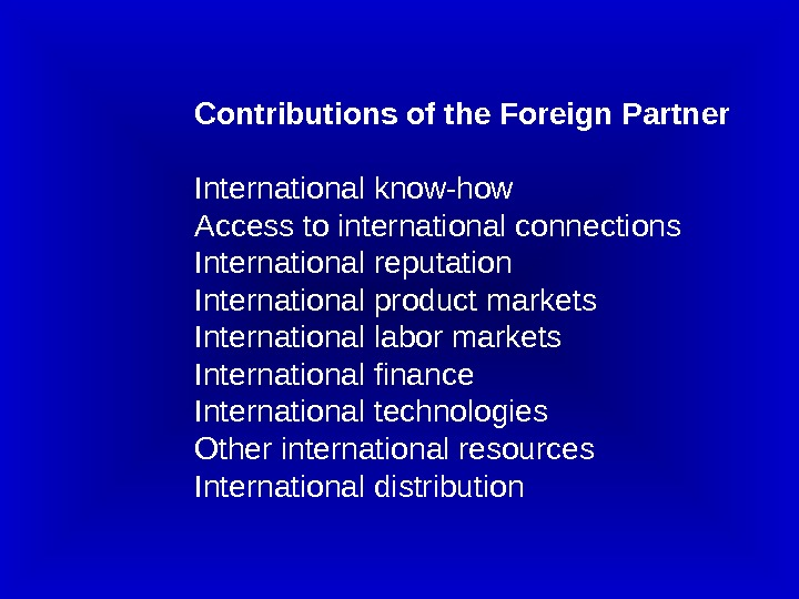 Contributions of the Foreign Partner International know-how Access to international connections International reputation International product markets