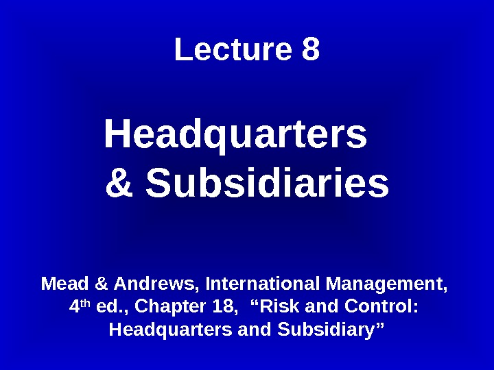Lecture 8 Headquarters  & Subsidiaries Mead & Andrews, International Management,  4 th ed. ,