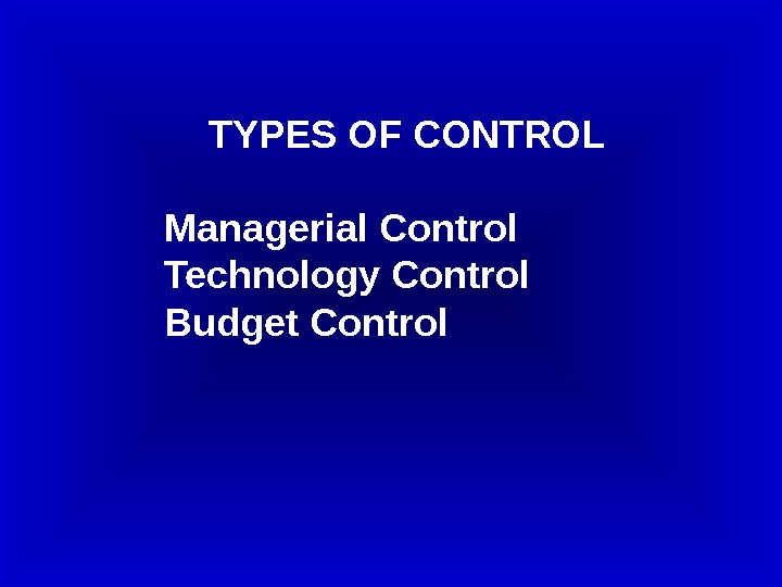 TYPES OF CONTROL Managerial Control Technology Control Budget Control
