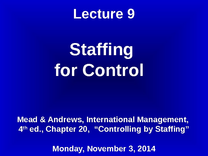 Lecture 9 Staffing for Control  Mead & Andrews, International Management,  4 th ed. ,