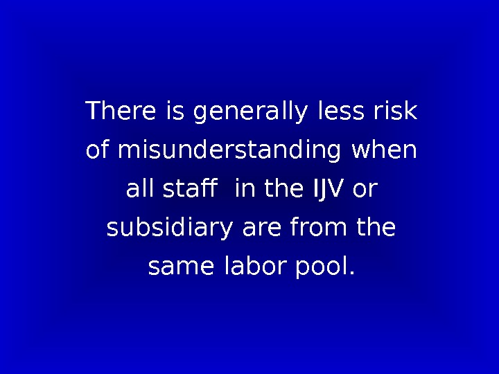There is generally less risk of misunderstanding when all staff in the IJV or subsidiary are