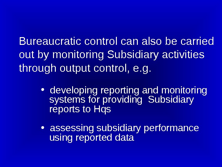 Bureaucratic control can also be carried out by monitoring Subsidiary activities through output control, e. g.