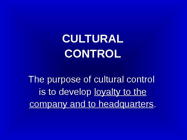 CULTURAL CONTROL The purpose of cultural control  is to develop loyalty to the company and