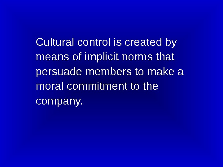 Cultural control is created by  means of implicit norms that persuade members to make a