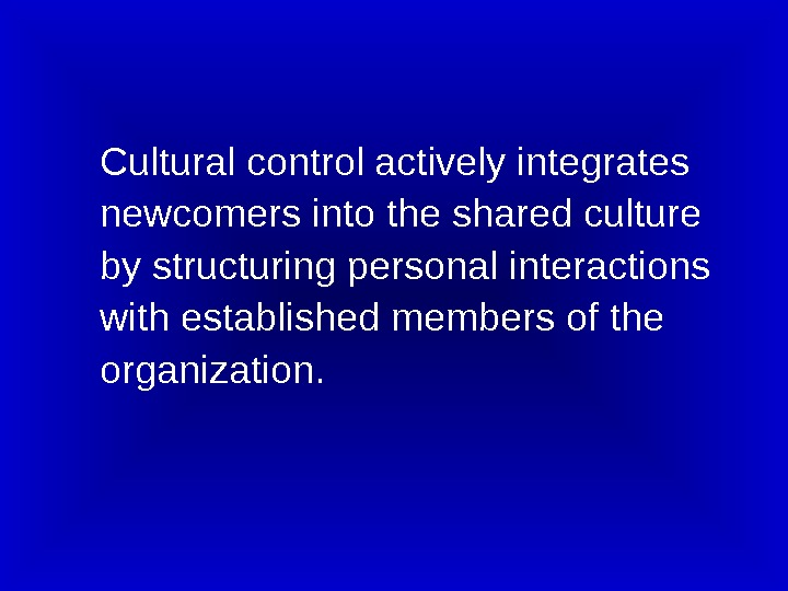 Cultural control actively integrates newcomers into the shared culture by structuring personal interactions with established members