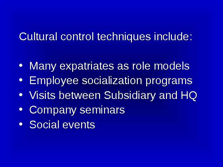 Cultural control techniques include:  • Many expatriates as role models • Employee socialization programs •