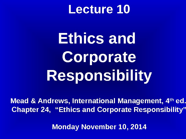 Lecture 10 Ethics and Corporate Responsibility Mead & Andrews, International Management, 4 th ed. ,
