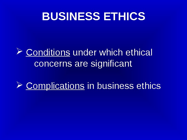 Conditions under which ethical   concerns are significant  Complications in business ethics.