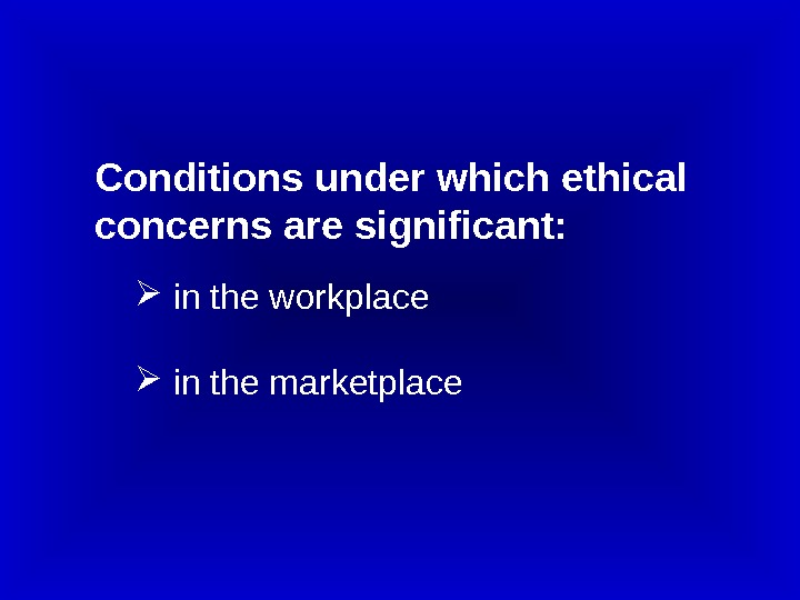 Conditions under which ethical concerns are significant: in the workplace  in the marketplace