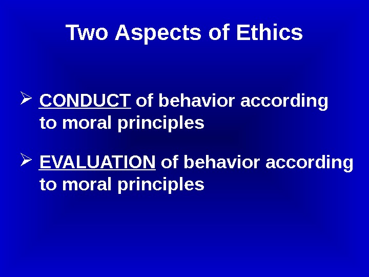 CONDUCT of behavior according   to moral principles  EVALUATION of behavior according