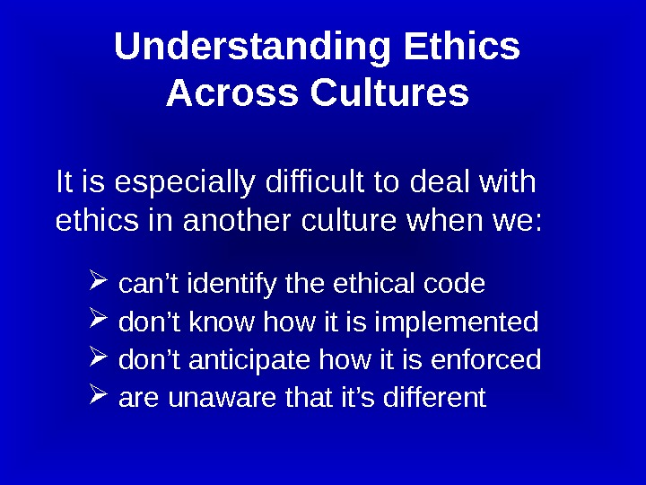 It is especially difficult to deal with ethics in another culture when we: can't identify the
