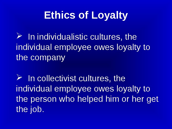 In individualistic cultures, the individual employee owes loyalty to the company In collectivist cultures,