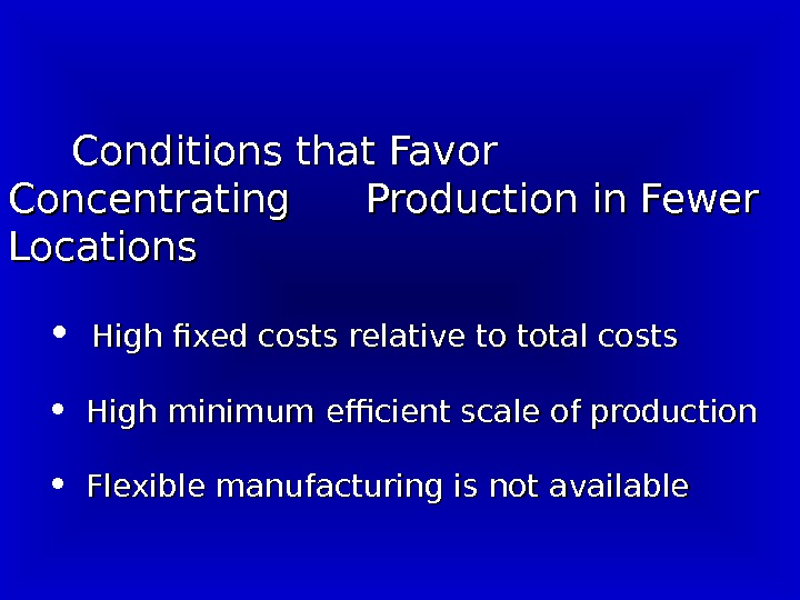 Conditions that Favor Concentrating Production in Fewer Locations •  High fixed costs relative