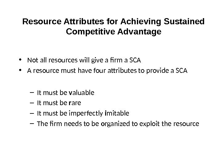 Resource Attributes for Achieving Sustained Competitive Advantage • Not all resources will give a firm a